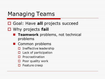 Managing Teams  Goal: Have all projects succeed  Why projects fail Teamwork problems, not technical problems Common problems  Ineffective leadership.