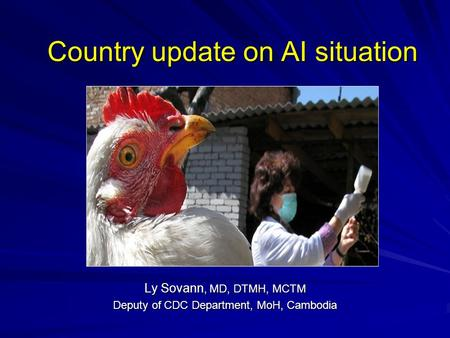 Country update on AI situation Ly Sovann, MD, DTMH, MCTM Deputy of CDC Department, MoH, Cambodia.