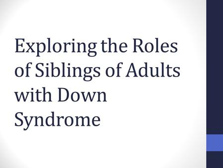 Exploring the Roles of Siblings of Adults with Down Syndrome.