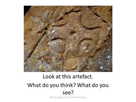 Look at this artefact. What do you think? What do you see? © Farmington Trust: Caroline Pitcathley.