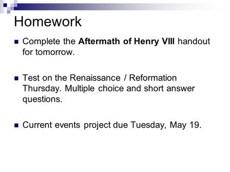Homework Complete the Aftermath of Henry VIII handout for tomorrow. Test on the Renaissance / Reformation Thursday. Multiple choice and short answer questions.