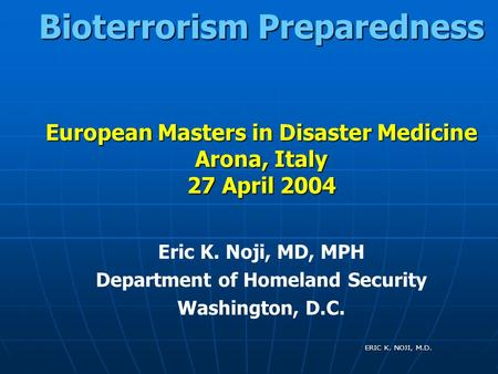 ERIC K. NOJI, M.D. Bioterrorism Preparedness European Masters in Disaster Medicine Arona, Italy 27 April 2004 Eric K. Noji, MD, MPH Department of Homeland.