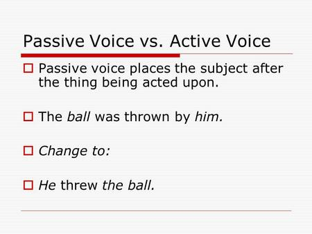 Passive Voice vs. Active Voice  Passive voice places the subject after the thing being acted upon.  The ball was thrown by him.  Change to:  He threw.