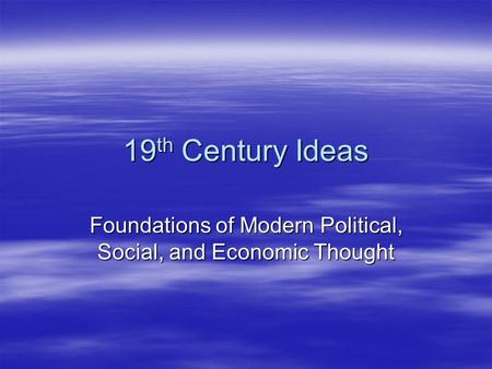 19 th Century Ideas Foundations of Modern Political, Social, and Economic Thought.