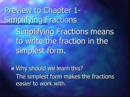 Preview to Chapter 1- Simplifying Fractions Simplifying Fractions means to write the fraction in the simplest form. Simplifying Fractions means to write.