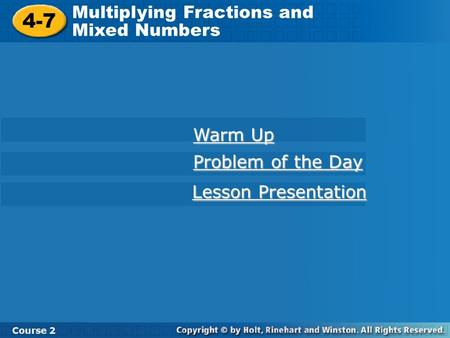 4-7 Multiplying Fractions and Mixed Numbers Course 2 Warm Up Warm Up Problem of the Day Problem of the Day Lesson Presentation Lesson Presentation.