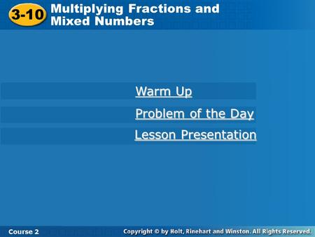 Course 2 3-10 Multiplying Fractions and Mixed Numbers 3-10 Multiplying Fractions and Mixed Numbers Course 2 Warm Up Warm Up Problem of the Day Problem.