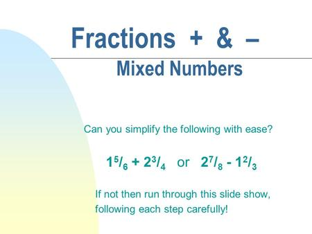 Fractions + & – Mixed Numbers Can you simplify the following with ease? 1 5 / 6 + 2 3 / 4 or 2 7 / 8 - 1 2 / 3 If not then run through this slide show,