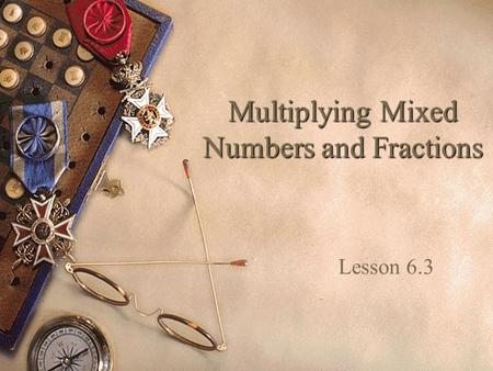 Multiplying Mixed Numbers and Fractions Lesson 6.3.