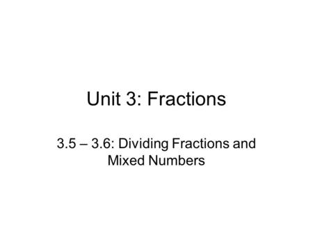 Unit 3: Fractions 3.5 – 3.6: Dividing Fractions and Mixed Numbers.