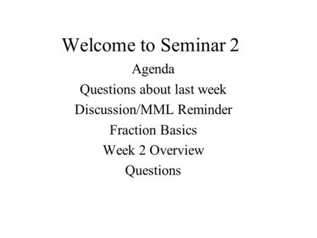 Welcome to Seminar 2 Agenda Questions about last week Discussion/MML Reminder Fraction Basics Week 2 Overview Questions.