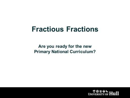 Fractious Fractions Are you ready for the new Primary National Curriculum?