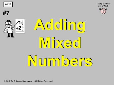 Adding Mixed Numbers © Math As A Second Language All Rights Reserved next #7 Taking the Fear out of Math 1313 1 1212 2 +