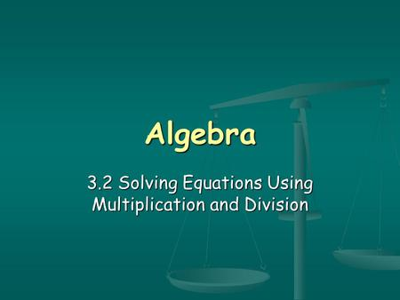 Algebra 3.2 Solving Equations Using Multiplication and Division.