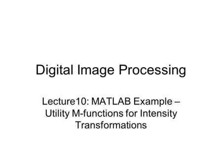 Digital Image Processing Lecture10: MATLAB Example – Utility M-functions for Intensity Transformations.