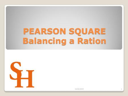PEARSON SQUARE Balancing a Ration 10/22/20151. Objectives Develop a basic knowledge of a well- balanced ration for each class of livestock Select and.