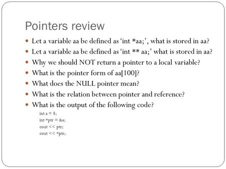 Pointers review Let a variable aa be defined as 'int *aa;', what is stored in aa? Let a variable aa be defined as 'int ** aa;' what is stored in aa? Why.