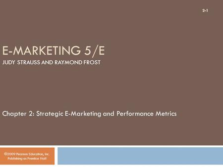 E-MARKETING 5/E JUDY STRAUSS AND RAYMOND FROST Chapter 2: Strategic E-Marketing and Performance Metrics ©2009 Pearson Education, Inc. Publishing as Prentice.