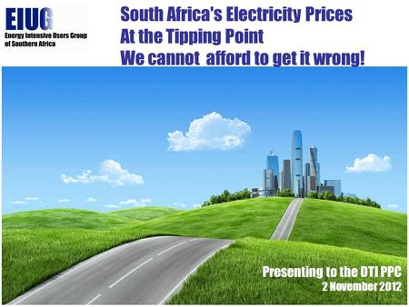 South Africa's Electricity Prices At the Tipping Point We cannot afford to get it wrong! Presenting to the DTI PPC 2 November 2012.