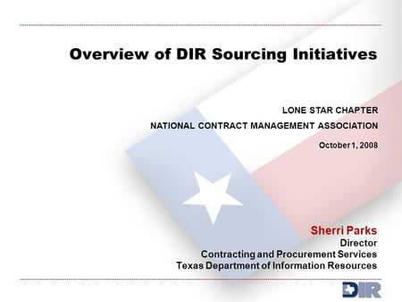 Overview of DIR Sourcing Initiatives Sherri Parks Director Contracting and Procurement Services Texas Department of Information Resources LONE STAR CHAPTER.