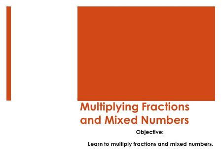 Multiplying Fractions and Mixed Numbers Objective: Learn to multiply fractions and mixed numbers.