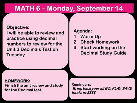 MATH 6 – Monday, September 14 Objective: I will be able to review and practice using decimal numbers to review for the Unit 3 Decimals Test on Tuesday.