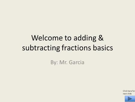 Welcome to adding & subtracting fractions basics By: Mr. Garcia Click here for next slide.