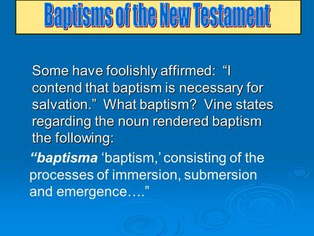 "Some have foolishly affirmed: ""I contend that baptism is necessary for salvation."" What baptism? Vine states regarding the noun rendered baptism the following:"