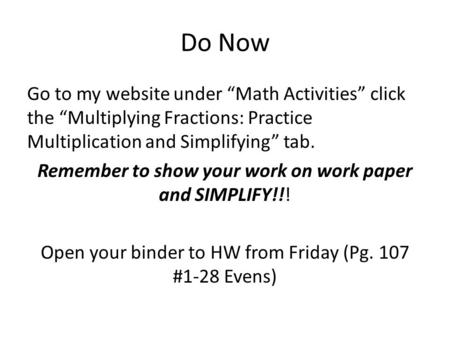 "Do Now Go to my website under ""Math Activities"" click the ""Multiplying Fractions: Practice Multiplication and Simplifying"" tab. Remember to show your work."
