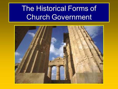 The Historical Forms of Church Government. Forms of Church Government There are only three forms, with many variations with each. –Episcopal –Presbyterian.
