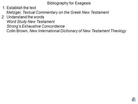 Bibliography for Exegesis 1.Establish the text Metzger, Textual Commentary on the Greek New Testament 2.Understand the words Word Study New Testament Strong's.