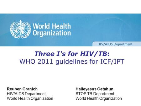 Three I's for HIV/TB: WHO 2011 guidelines for ICF/IPT Reuben Granich HIV/AIDS Department World Health Organization Haileyesus Getahun STOP TB Department.