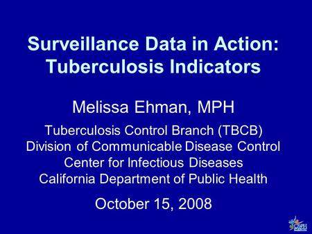 Surveillance Data in Action: Tuberculosis Indicators Melissa Ehman, MPH Tuberculosis Control Branch (TBCB) Division of Communicable Disease Control Center.
