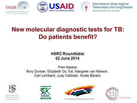 New molecular diagnostic tests for TB: Do patients benefit? HSRC Roundtable 02 June 2014 Pren Naidoo Rory Dunbar, Elizabeth Du Toit, Margaret van Niekerk,