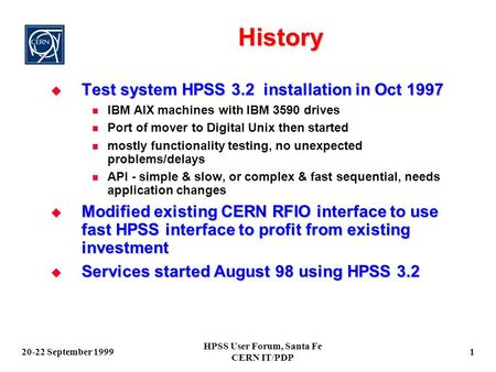 20-22 September 1999 HPSS User Forum, Santa Fe CERN IT/PDP 1 History  Test system HPSS 3.2 installation in Oct 1997 IBM AIX machines with IBM 3590 drives.