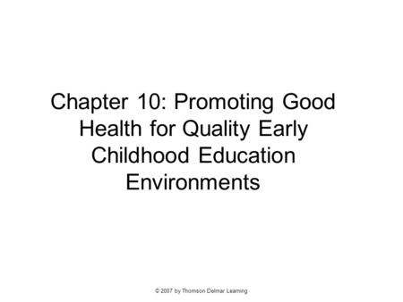 © 2007 by Thomson Delmar Learning Chapter 10: Promoting Good Health for Quality Early Childhood Education Environments.