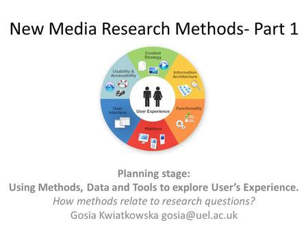 New Media Research Methods- Part 1 Planning stage: Using Methods, Data and Tools to explore User's Experience. How methods relate to research questions?