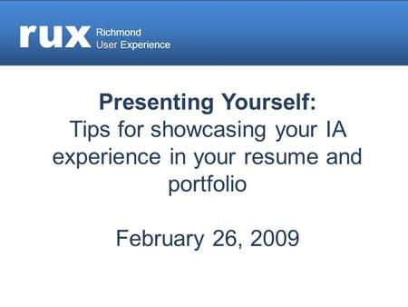 Rux Richmond User Experience Presenting Yourself: Tips for showcasing your IA experience in your resume and portfolio February 26, 2009.