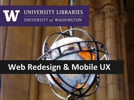 Web Redesign & Mobile UX. Library Use Online LIBRARIES WEBSITE = library info + portal to library resources ●6 million journal articles downloaded ●9.