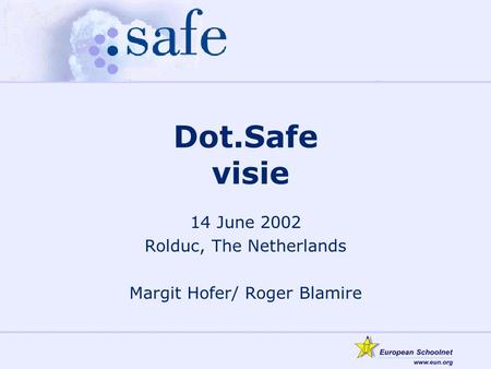 Dot.Safe visie 14 June 2002 Rolduc, The Netherlands Margit Hofer/ Roger Blamire.