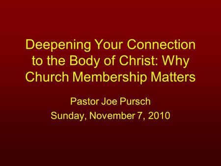Deepening Your Connection to the Body of Christ: Why Church Membership Matters Pastor Joe Pursch Sunday, November 7, 2010.