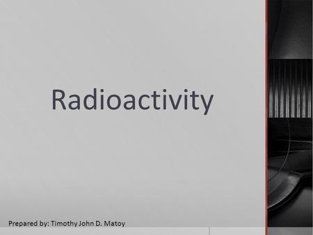 Radioactivity Prepared by: Timothy John D. Matoy.