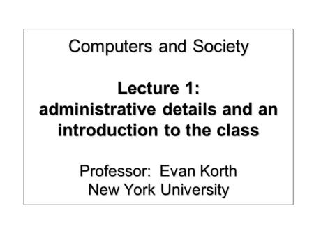 Computers and Society Lecture 1: administrative details and an introduction to the class Professor: Evan Korth New York University.