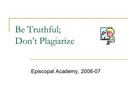 Be Truthful; Don't Plagiarize Episcopal Academy, 2006-07.
