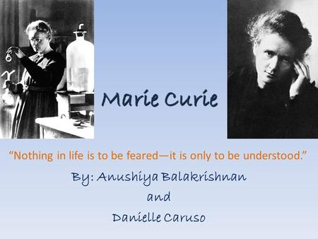 "Marie Curie By: Anushiya Balakrishnan and Danielle Caruso ""Nothing in life is to be feared—it is only to be understood."""