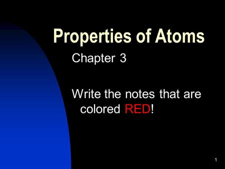 1 Properties of Atoms Chapter 3 Write the notes that are colored RED!