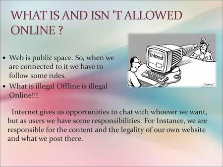 Web is public space. So, when we are connected to it we have to follow some rules. What is illegal Offline is illegal Online!!! Internet gives us opportunities.