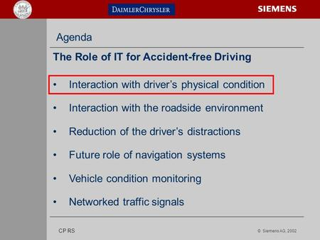 © Siemens AG, 2002 s CP RS Agenda The Role of IT for Accident-free Driving Interaction with driver's physical condition Interaction with the roadside environment.
