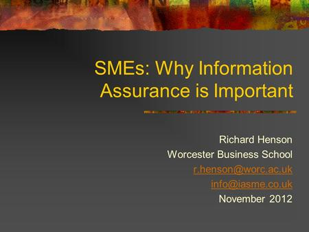 SMEs: Why Information Assurance is Important Richard Henson Worcester Business School  November 2012.