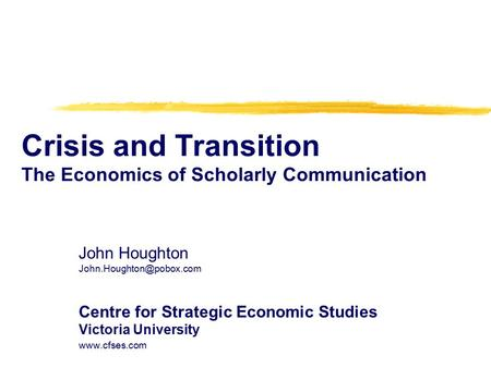 Crisis and Transition The Economics of Scholarly Communication John Houghton Centre for Strategic Economic Studies Victoria University.